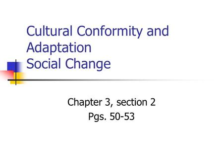 Cultural Conformity and Adaptation Social Change Chapter 3, section 2 Pgs. 50-53.