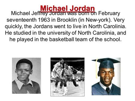 Michael Jordan Michael Jeffrey Jordan was born on February seventeenth 1963 in Brooklin (in New-york). Very quickly, the Jordans went to live in North.