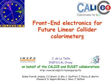 Front-End electronics for Future Linear Collider calorimeters C. de La Taille IN2P3/LAL Orsay on behalf of the CALICE and EUDET collaborations