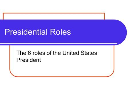 Presidential Roles The 6 roles of the United States President.
