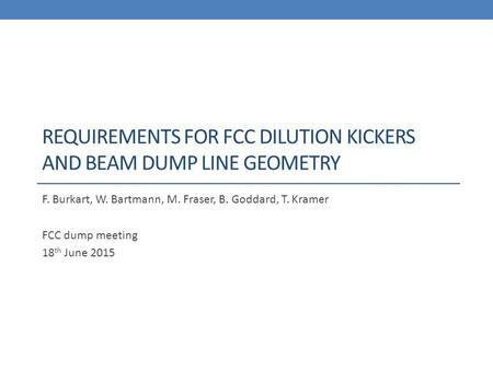REQUIREMENTS FOR FCC DILUTION KICKERS AND BEAM DUMP LINE GEOMETRY F. Burkart, W. Bartmann, M. Fraser, B. Goddard, T. Kramer FCC dump meeting 18 th June.