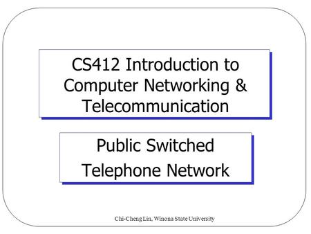 Chi-Cheng Lin, Winona State University CS412 Introduction to Computer Networking & Telecommunication Public Switched Telephone Network.