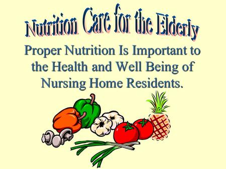 Proper Nutrition Is Important to the Health and Well Being of Nursing Home Residents.