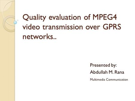 Quality evaluation of MPEG4 video transmission over GPRS networks.. Presented by: Abdullah M. Rana Multimedia Communication.