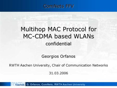 G. Orfanos, ComNets, RWTH Aachen University Multihop MAC Protocol for MC-CDMA based WLANs confidential Georgios Orfanos RWTH Aachen University, Chair of.