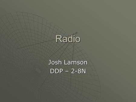 Radio Josh Lamson DDP – 2-8N. What is Radio?  Radio is the wireless transmission of signals, by modulation of electromagnetic waves with frequencies.