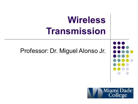 Wireless Transmission Professor: Dr. Miguel Alonso Jr.