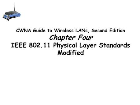 CWNA Guide to Wireless LANs, Second Edition Chapter Four IEEE 802.11 Physical Layer Standards Modified.