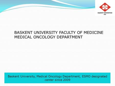 Baskent University, Medical Oncology Department, ESMO designated center since 2009 BASKENT UNIVERSITY FACULTY OF MEDICINE MEDICAL ONCOLOGY DEPARTMENT.