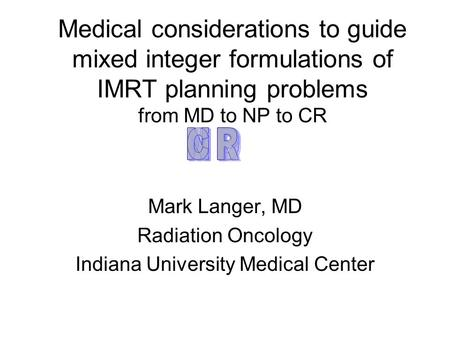 Medical considerations to guide mixed integer formulations of IMRT planning problems from MD to NP to CR Mark Langer, MD Radiation Oncology Indiana University.