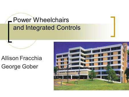 Power Wheelchairs and Integrated Controls Allison Fracchia George Gober.