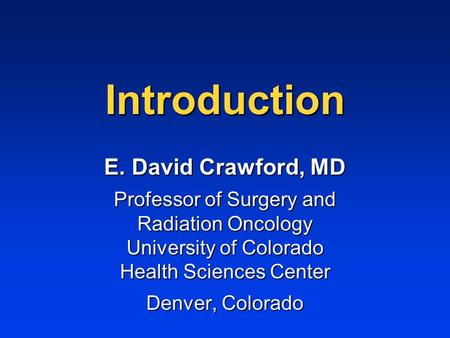 Introduction E. David Crawford, MD Professor of Surgery and Radiation Oncology University of Colorado Health Sciences Center Denver, Colorado.