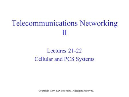 Copyright 1999, S.D. Personick. All Rights Reserved. Telecommunications Networking II Lectures 21-22 Cellular and PCS Systems.