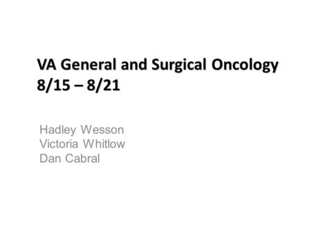 VA General and Surgical Oncology 8/15 – 8/21 Hadley Wesson Victoria Whitlow Dan Cabral.