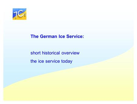 The German Ice Service: short historical overview the ice service today.
