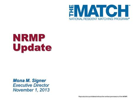 Reproduction prohibited without the written permission of the NRMP. NRMP Update Mona M. Signer Executive Director November 1, 2013.