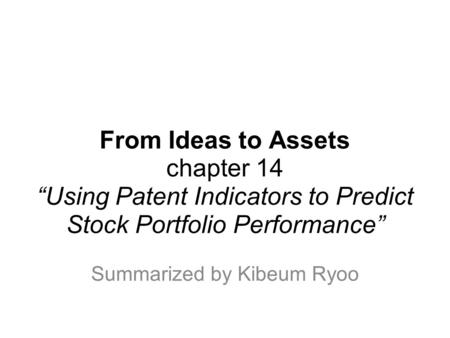 "From Ideas to Assets chapter 14 ""Using Patent Indicators to Predict Stock Portfolio Performance"" Summarized by Kibeum Ryoo."