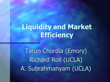 Liquidity and Market Efficiency Tarun Chordia (Emory) Richard Roll (UCLA) A. Subrahmanyam (UCLA)
