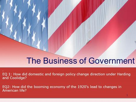 The Business of Government. EQ 1: How did domestic and foreign policy change direction under Harding and Coolidge? EQ2: How did the booming economy of.