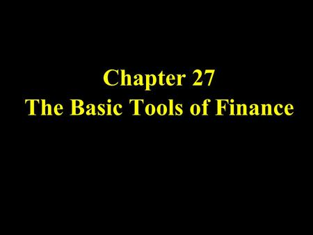 Chapter 27 The Basic Tools of Finance. Finance is the field that studies how people make decisions regarding the allocation of resources over time and.