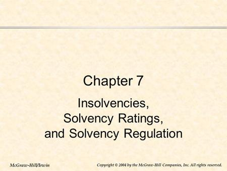 McGraw-Hill/Irwin Copyright © 2004 by the McGraw-Hill Companies, Inc. All rights reserved. Chapter 7 Insolvencies, Solvency Ratings, and Solvency Regulation.
