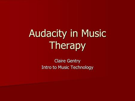 Audacity in Music Therapy Claire Gentry Intro to Music Technology.