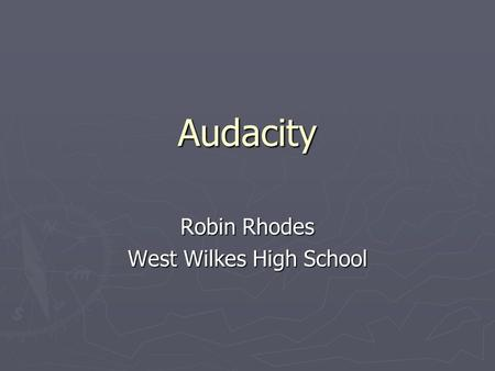 Audacity Robin Rhodes West Wilkes High School. What is Audacity? Audacity is a program which allows you to quickly and easily create audio files in various.