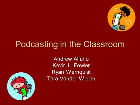 Podcasting in the Classroom Andrew Alfano Kevin L. Fowler Ryan Wernquist Tara Vander Wielen.