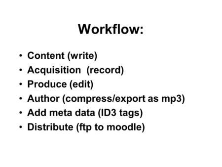 Workflow: Content (write) Acquisition (record) Produce (edit) Author (compress/export as mp3) Add meta data (ID3 tags) Distribute (ftp to moodle)