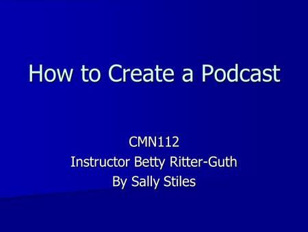 How to Create a Podcast CMN112 Instructor Betty Ritter-Guth By Sally Stiles.