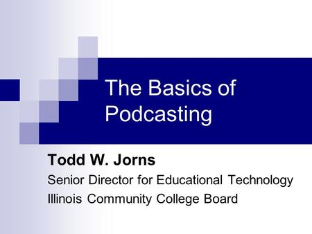 The Basics of Podcasting Todd W. Jorns Senior Director for Educational Technology Illinois Community College Board.