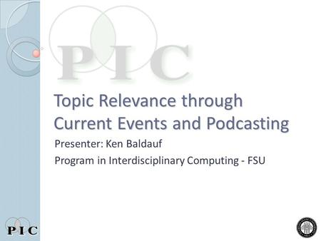 Topic Relevance through Current Events and Podcasting Presenter: Ken Baldauf Program in Interdisciplinary Computing - FSU.