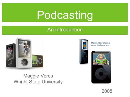 Podcasting An Introduction Maggie Veres Wright State University 2008.