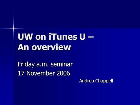 UW on iTunes U – An overview Friday a.m. seminar 17 November 2006 Andrea Chappell.
