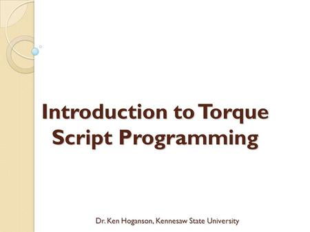 Dr. Ken Hoganson, Kennesaw State University Introduction to Torque Script Programming.