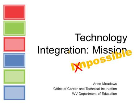 Technology Integration: Mission Anne Meadows Office of Career and Technical Instruction WV Department of Education I m possible X.