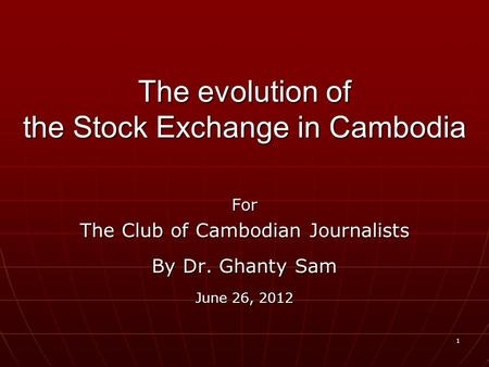 1 The evolution of the Stock Exchange in Cambodia For The Club of Cambodian Journalists By Dr. Ghanty Sam June 26, 2012.