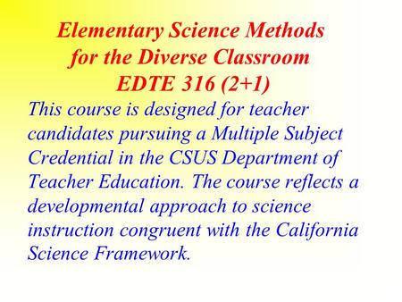Elementary Science Methods for the Diverse Classroom EDTE 316 (2+1) This course is designed for teacher candidates pursuing a Multiple Subject Credential.
