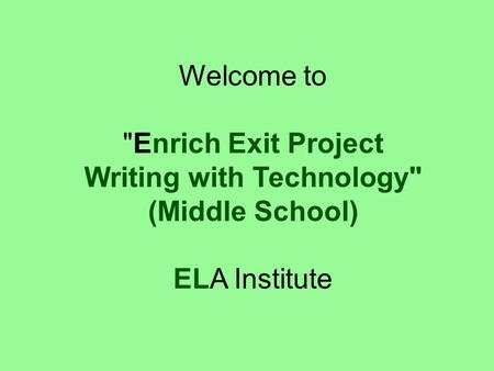Welcome to Enrich Exit Project Writing with Technology (Middle School) ELA Institute.