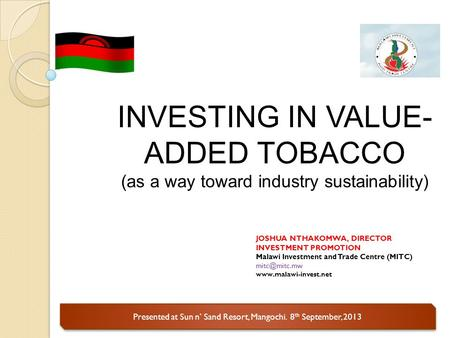 Presented at Sun n' Sand Resort, Mangochi. 8 th September, 2013 INVESTING IN VALUE- ADDED TOBACCO (as a way toward industry sustainability) JOSHUA NTHAKOMWA,