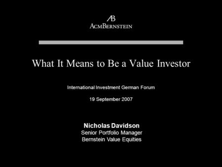 International Investment German Forum 19 September 2007 What It Means to Be a Value Investor Nicholas Davidson Senior Portfolio Manager Bernstein Value.
