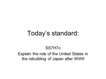 Today's standard: SS7H7c Explain the role of the United States in the rebuilding of Japan after WWII.