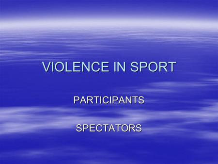 VIOLENCE IN SPORT PARTICIPANTSSPECTATORS. FROM THE CLIPS YOU HAVE SEEN  MAKE A LIST OF EXAMPLES OF FORMS OF VIOLENCE IN SPORT  GIVE REASONS WHY PLAYERS.