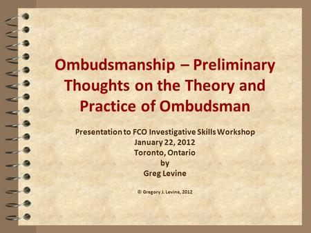 Ombudsmanship – Preliminary Thoughts on the Theory and Practice of Ombudsman Presentation to FCO Investigative Skills Workshop January 22, 2012 Toronto,