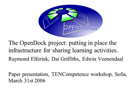 The OpenDock project: putting in place the infrastructure for sharing learning activities. Raymond Elferink, Dai Griffiths, Edwin Veenendaal Paper presentation,