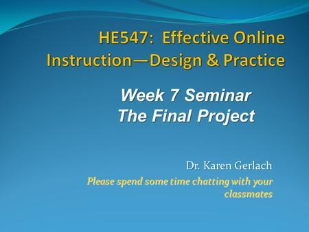 Dr. Karen Gerlach Please spend some time chatting with your classmates Week 7 Seminar The Final Project.