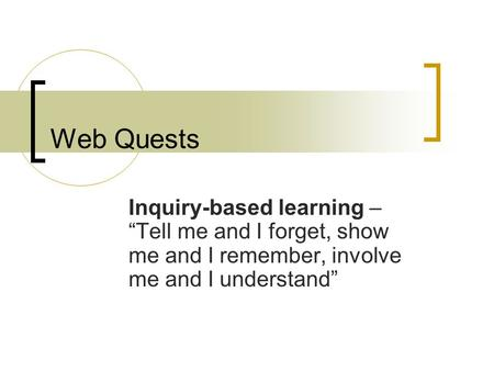 "Web Quests Inquiry-based learning – ""Tell me and I forget, show me and I remember, involve me and I understand"""