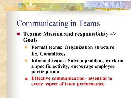 Communicating in Teams Teams: Mission and responsibility => Goals Formal teams: Organization structure Ex/ Committees Informal teams: Solve a problem,