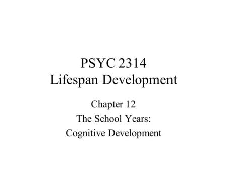 PSYC 2314 Lifespan Development Chapter 12 The School Years: Cognitive Development.
