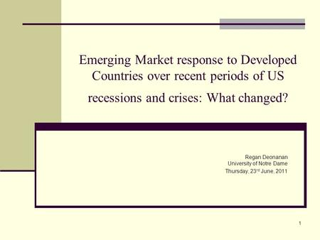 1 Emerging Market response to Developed Countries over recent periods of US recessions and crises: What changed? Regan Deonanan University of Notre Dame.